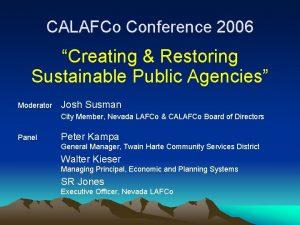 CALAFCo Conference 2006 Creating Restoring Sustainable Public Agencies