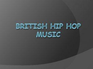 BRITISH HIP HOP MUSIC British hip hop is