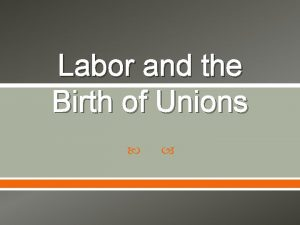 Labor and the Birth of Unions Definitions Labor