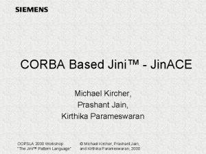 CORBA Based Jini Jin ACE Michael Kircher Prashant