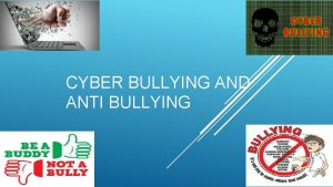 CYBER BULLYING AND ANTI BULLYING What is Cyberbullying