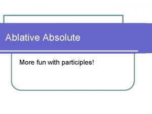 Ablative Absolute More fun with participles Using Participles