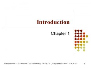Introduction Chapter 1 Fundamentals of Futures and Options