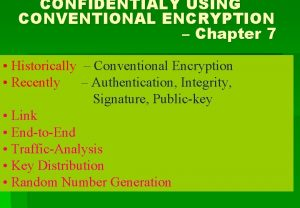 CONFIDENTIALY USING CONVENTIONAL ENCRYPTION Chapter 7 Historically Conventional