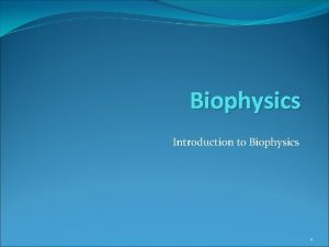 Biophysics Introduction to Biophysics 1 Objectives History What