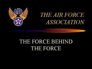 THE AIR FORCE ASSOCIATION THE FORCE BEHIND THE