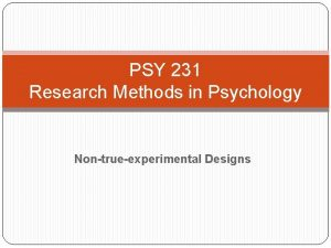 PSY 231 Research Methods in Psychology Nontrueexperimental Designs