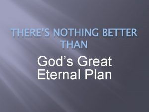 THERES NOTHING BETTER THAN Gods Great Eternal Plan