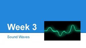 Week 3 Sound Waves Sound Waves Sound comes