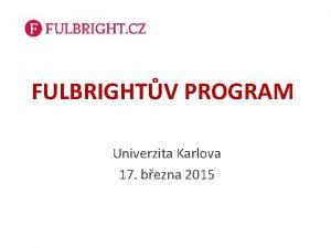 FULBRIGHTV PROGRAM Univerzita Karlova 17 bezna 2015 Co