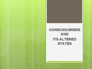 CONSCIOUSNESS AND ITS ALTERED STATES Consciousness This involves
