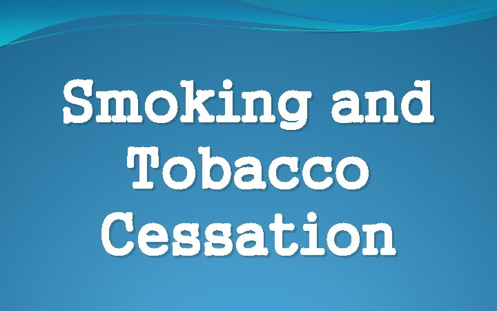 Smoking and Tobacco Cessation Tobacco Quick Facts Tobacco