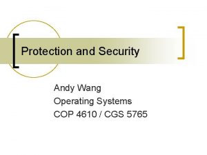 Protection and Security Andy Wang Operating Systems COP