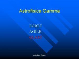 Astrofisica Gamma EGRET AGILE GLAST Astrofisica Gamma Experimental