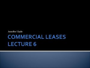 Jennifer Slade COMMERCIAL LEASES LECTURE 6 Commercial Leases