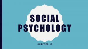 SOCIAL PSYCHOLOGY CHAPTER 13 SOCIAL PSYCHOLOGY Social psychology