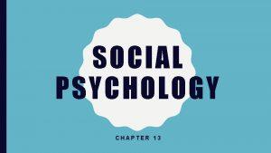 SOCIAL PSYCHOLOGY CHAPTER 13 SOCIAL PSYCHOLOGY Social psychology