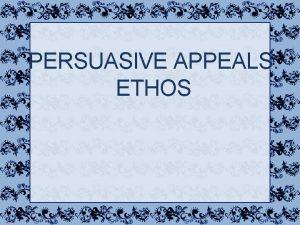 PERSUASIVE APPEALS ETHOS Ethos One of the three