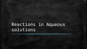 Reactions in Aqueous solutions General Properties of Aqueous