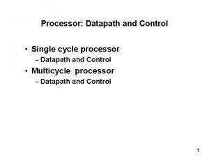 Processor Datapath and Control Single cycle processor Datapath