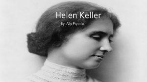 Helen Keller By Ally Frymier Helen Keller was