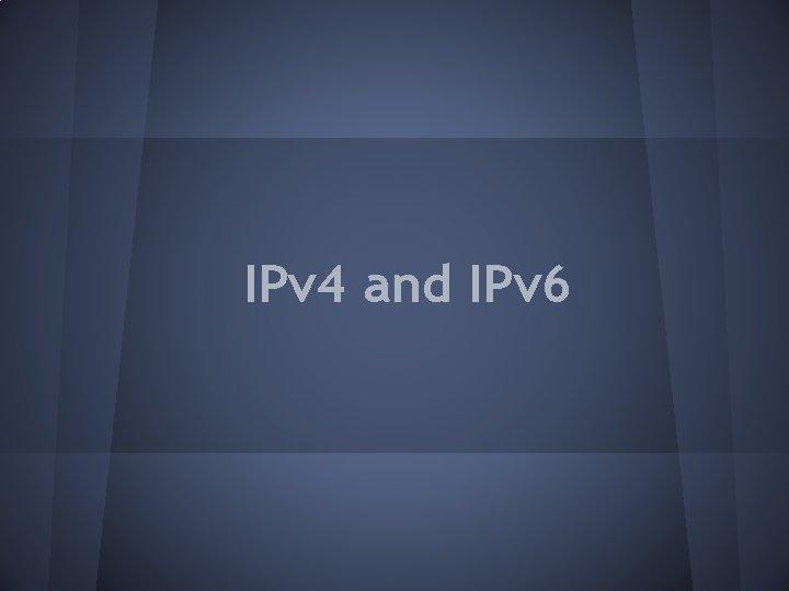 IPv 4 and IPv 6 IPv 4 A