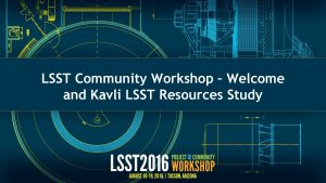 LSST Community Workshop Welcome and Kavli LSST Resources
