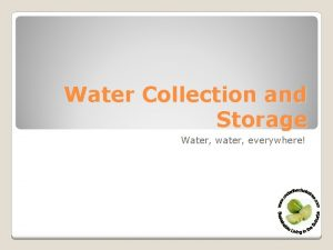 Water Collection and Storage Water water everywhere Why