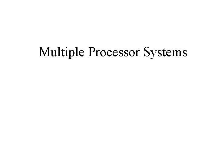 Multiple Processor Systems Multiprocessor Systems Multiprocessor Multicomputer Distributed