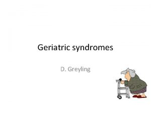 Geriatric syndromes D Greyling Geriatric syndromes 1 Frailty