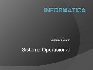 INFORMTICA Eustquio Jnior Sistema Operacional Sistema Operacional O
