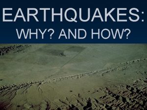 EARTHQUAKES WHY AND HOW EARTHQUAKES sudden movement or