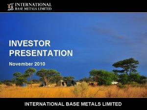 INVESTOR PRESENTATION November 2010 INTERNATIONAL BASE METALS LIMITED