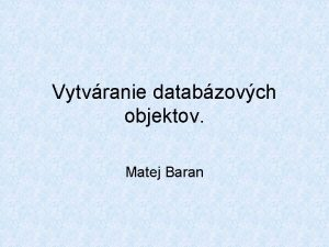 Vytvranie databzovch objektov Matej Baran Databza a Informix