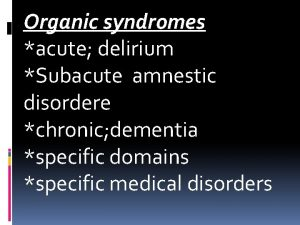 Organic syndromes acute delirium Subacute amnestic disordere chronic