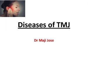 Diseases of TMJ Dr Maji Jose TMJ diseases