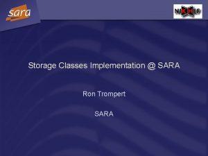 Storage Classes Implementation SARA Ron Trompert SARA Storage