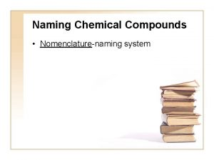 Naming Chemical Compounds Nomenclaturenaming system Naming Ionic Compounds
