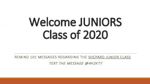 Welcome JUNIORS Class of 2020 REMIND 101 MESSAGES