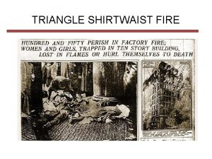 TRIANGLE SHIRTWAIST FIRE THE TRIANGLE FACTORY The owners