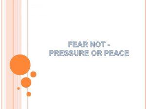 FEAR NOT PRESSURE OR PEACE FEAR NOT Pressure