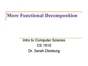 More Functional Decomposition Intro to Computer Science CS