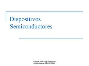 Dispositivos Semiconductores Copyright Pedro Julin Dispositivos Semiconductores DIECUNS