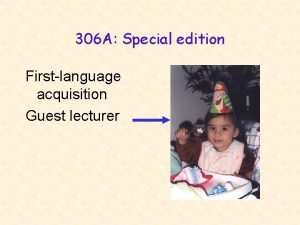 306 A Special edition Firstlanguage acquisition Guest lecturer