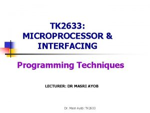 TK 2633 MICROPROCESSOR INTERFACING Programming Techniques LECTURER DR