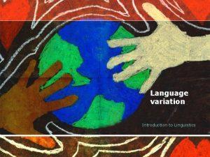 Language variation Introduction to Linguistics LANGUAGE VARIETIES Variety