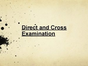 Direct and Cross Examination Direct Examination A Few