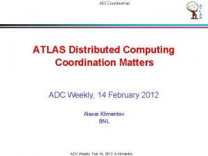 ADC Coordination ATLAS Distributed Computing Coordination Matters ADC