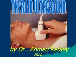 by Dr Ahmed Refaey FRCR Anatomy of thyroid