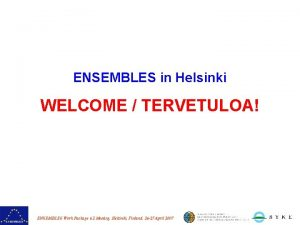 ENSEMBLES in Helsinki WELCOME TERVETULOA ENSEMBLES Work Package